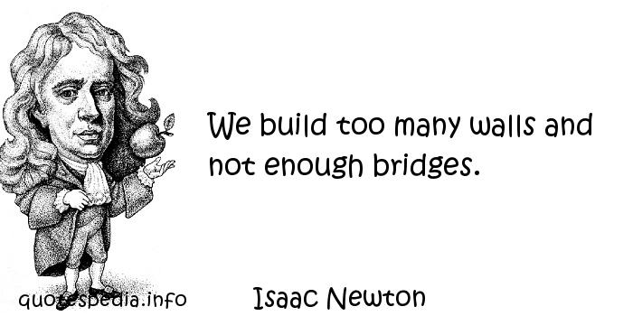 Isaac Newton - We build too many walls and not enough bridges.
