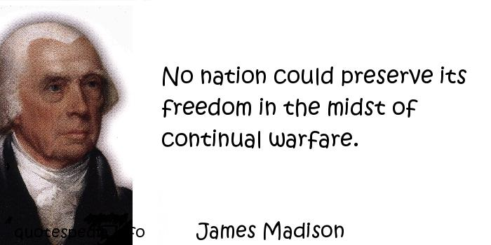 James Madison - No nation could preserve its freedom in the midst of continual warfare.