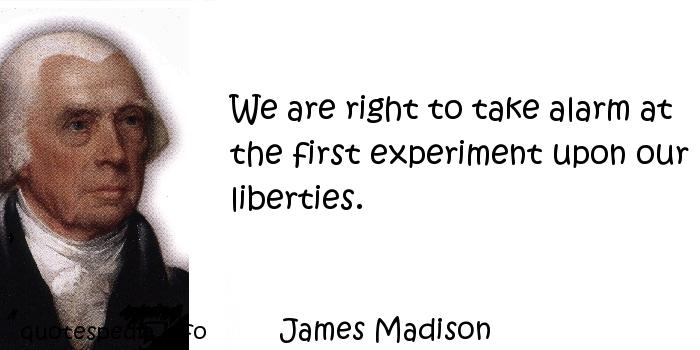 James Madison - We are right to take alarm at the first experiment upon our liberties.