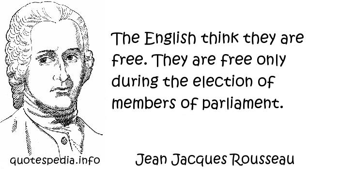 Jean Jacques Rousseau - The English think they are free. They are free only during the election of members of parliament.