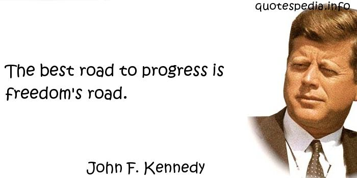 John F Kennedy - The best road to progress is freedom's road.