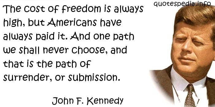 John F Kennedy - The cost of freedom is always high, but Americans have always paid it. And one path we shall never choose, and that is the path of surrender, or submission.
