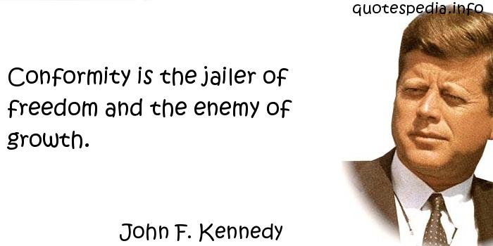 John F Kennedy - Conformity is the jailer of freedom and the enemy of growth.