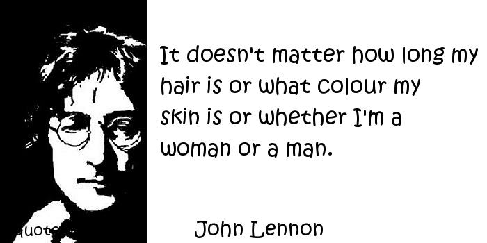 John Lennon - It doesn't matter how long my hair is or what colour my skin is or whether I'm a woman or a man.