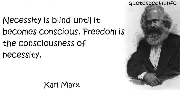Karl Marx - Necessity is blind until it becomes conscious. Freedom is the consciousness of necessity.