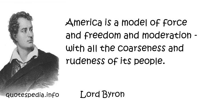 Lord Byron - America is a model of force and freedom and moderation - with all the coarseness and rudeness of its people.