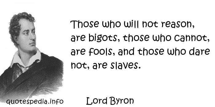 Lord Byron - Those who will not reason, are bigots, those who cannot, are fools, and those who dare not, are slaves.