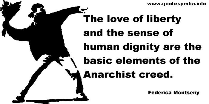 Federica Montseny - The love of liberty and the sense of human dignity are the basic elements of the Anarchist creed.