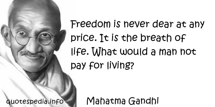 Mahatma Gandhi - Freedom is never dear at any price. It is the breath of life. What would a man not pay for living?
