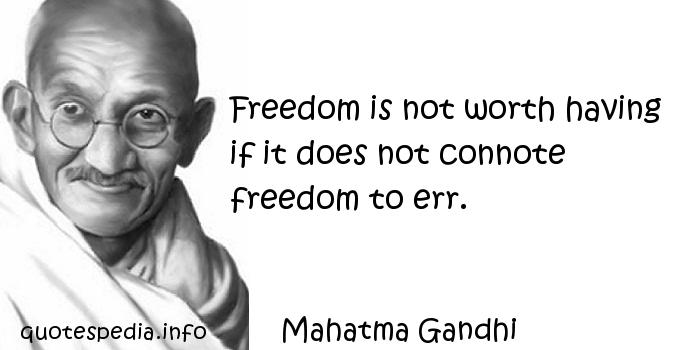 Mahatma Gandhi - Freedom is not worth having if it does not connote freedom to err.