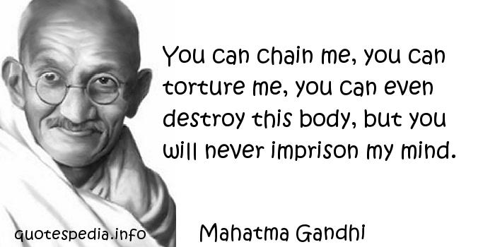 Mahatma Gandhi - You can chain me, you can torture me, you can even destroy this body, but you will never imprison my mind.
