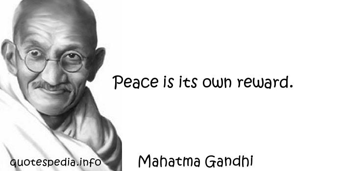 Mahatma Gandhi - Peace is its own reward.