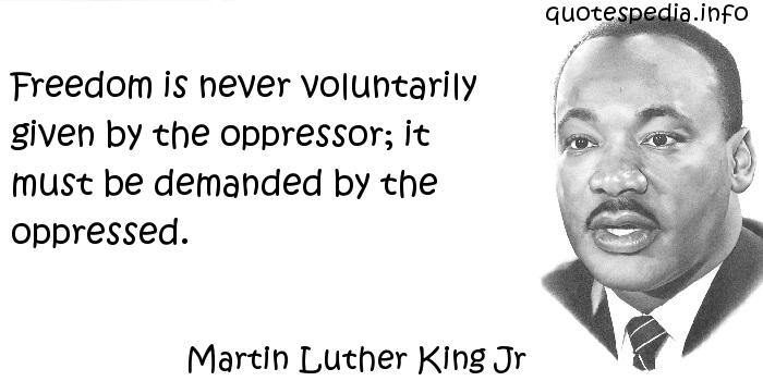 Martin Luther King Jr - Freedom is never voluntarily given by the oppressor; it must be demanded by the oppressed.