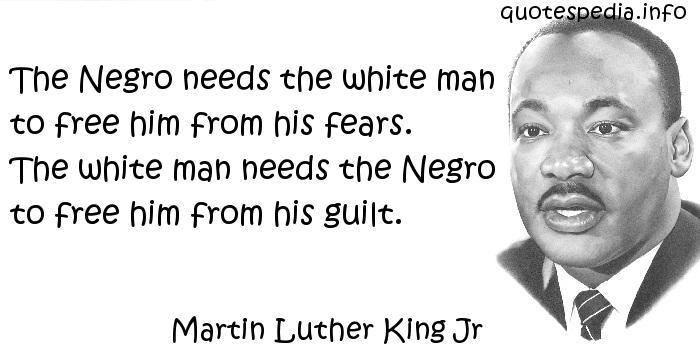 Martin Luther King Jr - The Negro needs the white man to free him from his fears. The white man needs the Negro to free him from his guilt.