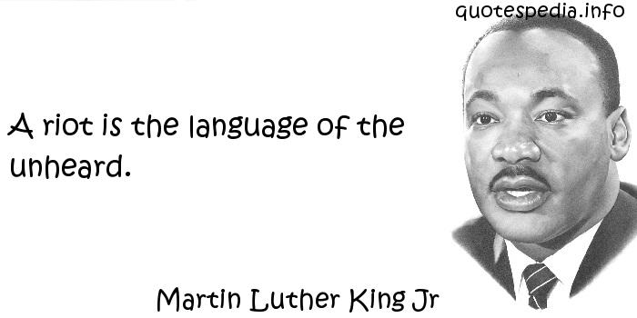 Martin Luther King Jr - A riot is the language of the unheard.