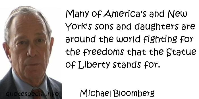 Michael Bloomberg - Many of America's and New York's sons and daughters are around the world fighting for the freedoms that the Statue of Liberty stands for.