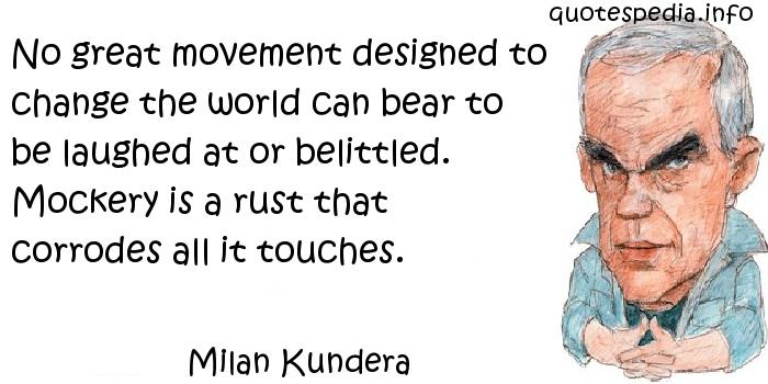 Milan Kundera - No great movement designed to change the world can bear to be laughed at or belittled. Mockery is a rust that corrodes all it touches.