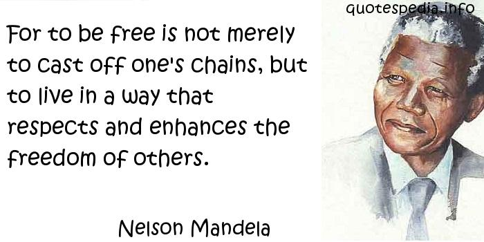 Nelson Mandela - For to be free is not merely to cast off one's chains, but to live in a way that respects and enhances the freedom of others.