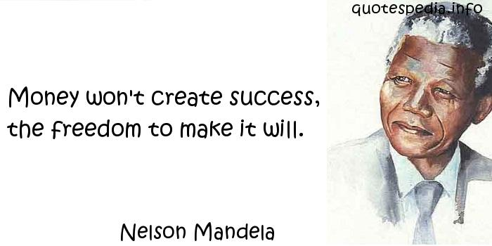 Nelson Mandela - Money won't create success, the freedom to make it will.