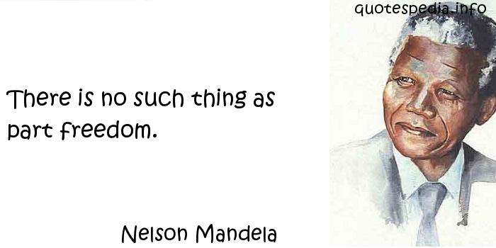 Nelson Mandela - There is no such thing as part freedom.