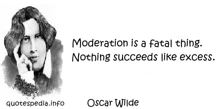 Oscar Wilde - Moderation is a fatal thing. Nothing succeeds like excess.