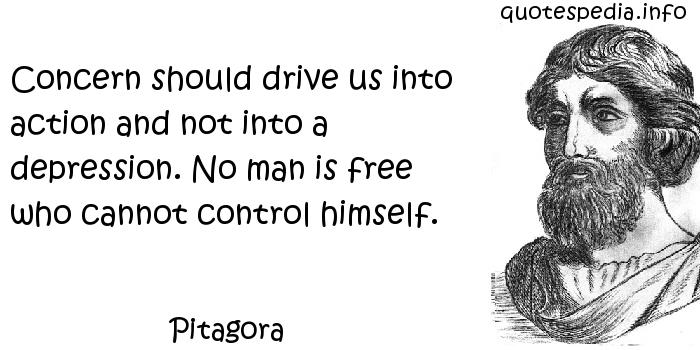 Pitagora - Concern should drive us into action and not into a depression. No man is free who cannot control himself.