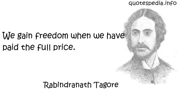 Rabindranath Tagore - We gain freedom when we have paid the full price.