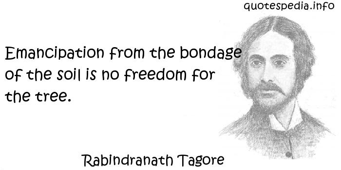 Rabindranath Tagore - Emancipation from the bondage of the soil is no freedom for the tree.