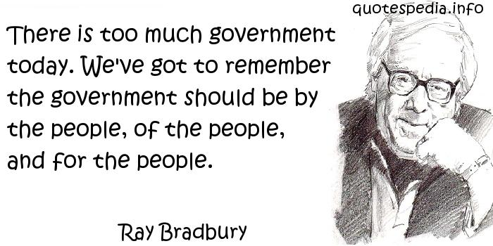 Ray Bradbury - There is too much government today. We've got to remember the government should be by the people, of the people, and for the people.