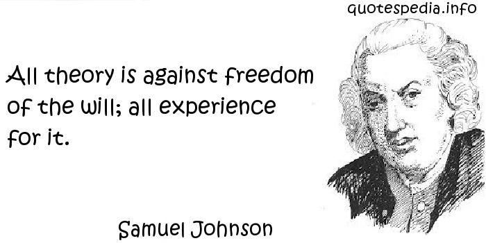 Samuel Johnson - All theory is against freedom of the will; all experience for it.