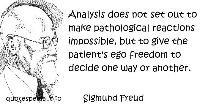 Sigmund Freud - Analysis does not set out to make pathological reactions impossible, but to give the patient's ego freedom to decide one way or another.