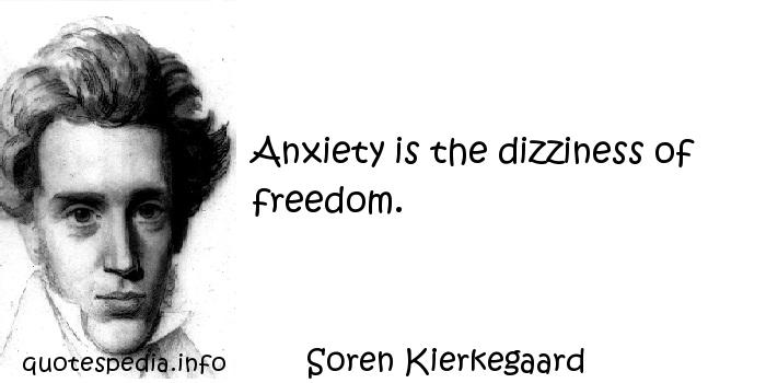Soren Kierkegaard - Anxiety is the dizziness of freedom.
