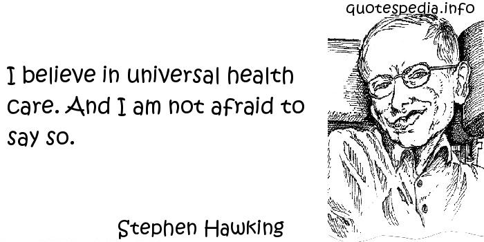 Stephen Hawking - I believe in universal health care. And I am not afraid to say so.