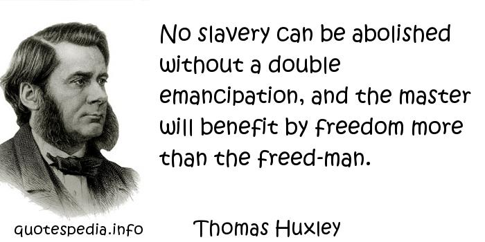 Thomas Huxley - No slavery can be abolished without a double emancipation, and the master will benefit by freedom more than the freed-man.