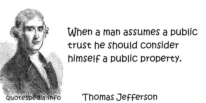 Thomas Jefferson - When a man assumes a public trust he should consider himself a public property.