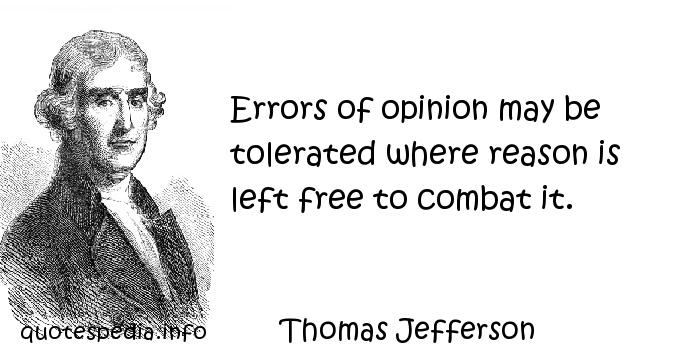 Thomas Jefferson - Errors of opinion may be tolerated where reason is left free to combat it.