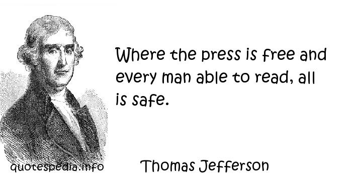Thomas Jefferson - Where the press is free and every man able to read, all is safe.