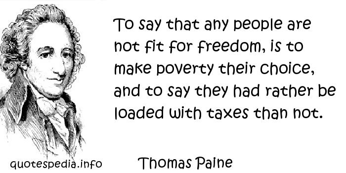 Thomas Paine - To say that any people are not fit for freedom, is to make poverty their choice, and to say they had rather be loaded with taxes than not.