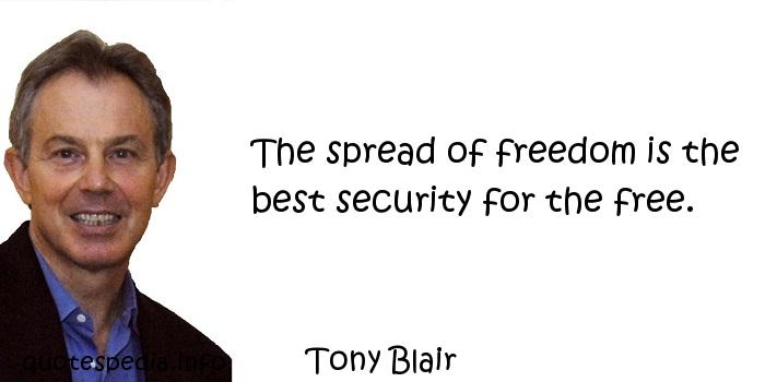 Tony Blair - The spread of freedom is the best security for the free.
