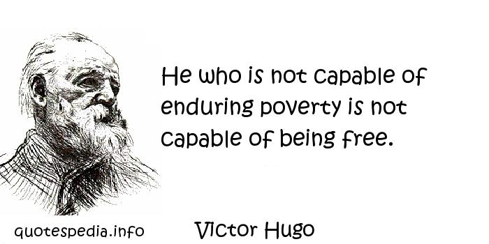 Victor Hugo - He who is not capable of enduring poverty is not capable of being free.