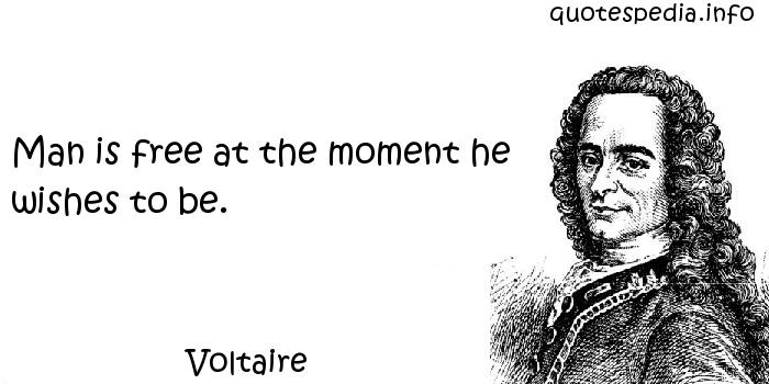 Voltaire - Man is free at the moment he wishes to be.