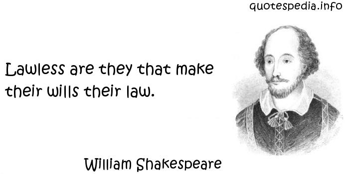 William Shakespeare - Lawless are they that make their wills their law.