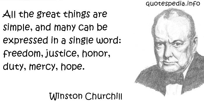Winston Churchill - All the great things are simple, and many can be expressed in a single word: freedom, justice, honor, duty, mercy, hope.