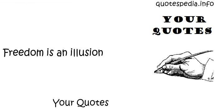 Your Quotes - Freedom is an illusion