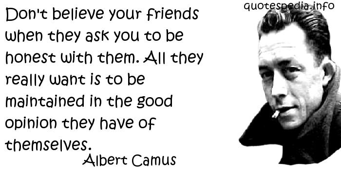 Albert Camus - Don't believe your friends when they ask you to be honest with them. All they really want is to be maintained in the good opinion they have of themselves.