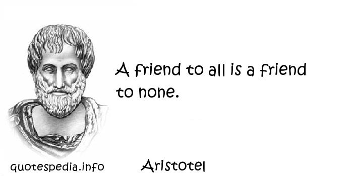 Aristotel - A friend to all is a friend to none.