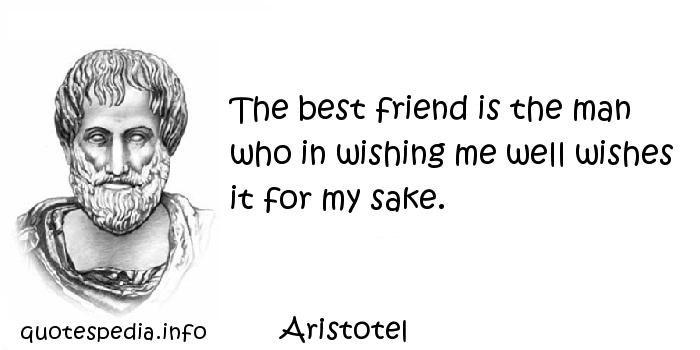 Aristotel - The best friend is the man who in wishing me well wishes it for my sake.