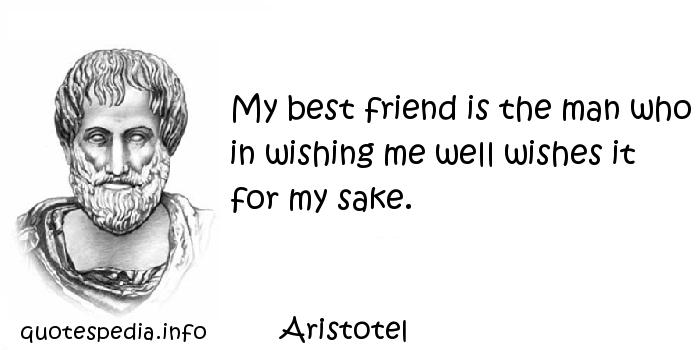 Aristotel - My best friend is the man who in wishing me well wishes it for my sake.