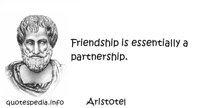 Aristotel - Friendship is essentially a partnership.
