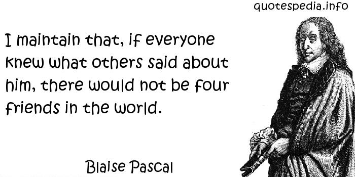 Blaise Pascal - I maintain that, if everyone knew what others said about him, there would not be four friends in the world.